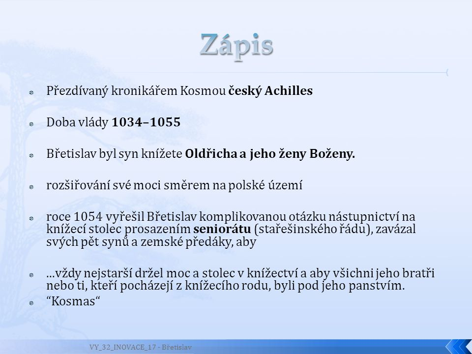  Přezdívaný kronikářem Kosmou český Achilles  Doba vlády 1034–1055  Břetislav byl syn knížete Oldřicha a jeho ženy Boženy.  rozšiřování své moci s