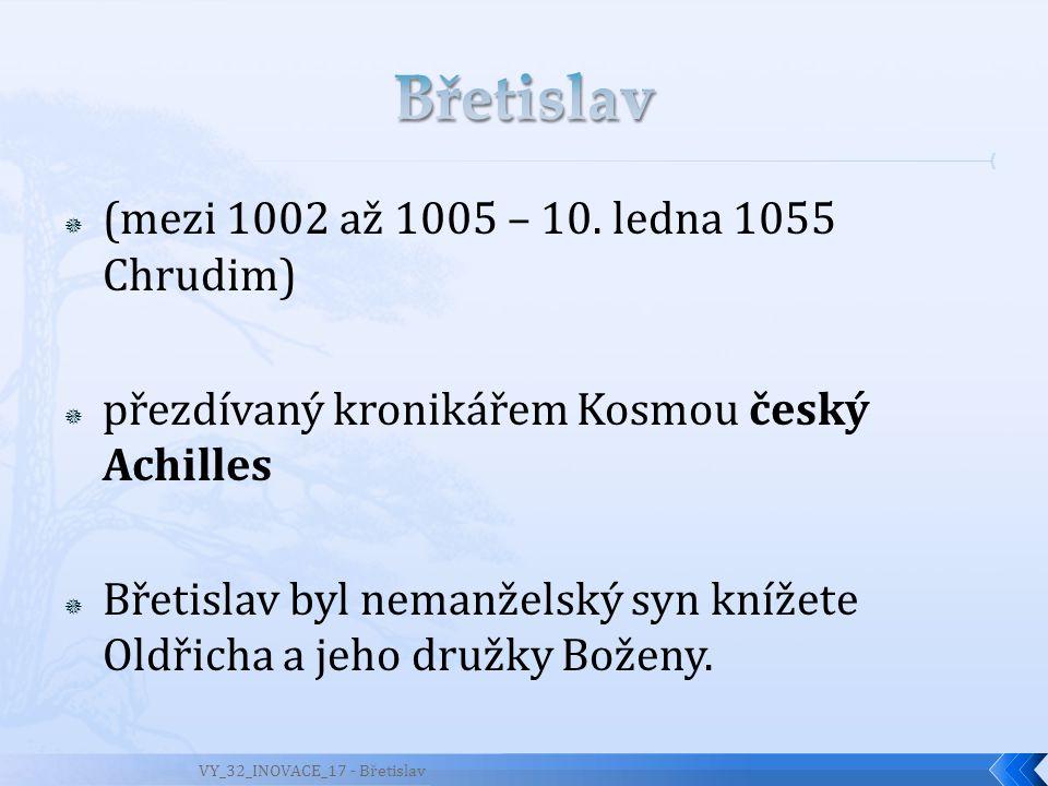  (mezi 1002 až 1005 – 10. ledna 1055 Chrudim)  přezdívaný kronikářem Kosmou český Achilles  Břetislav byl nemanželský syn knížete Oldřicha a jeho d