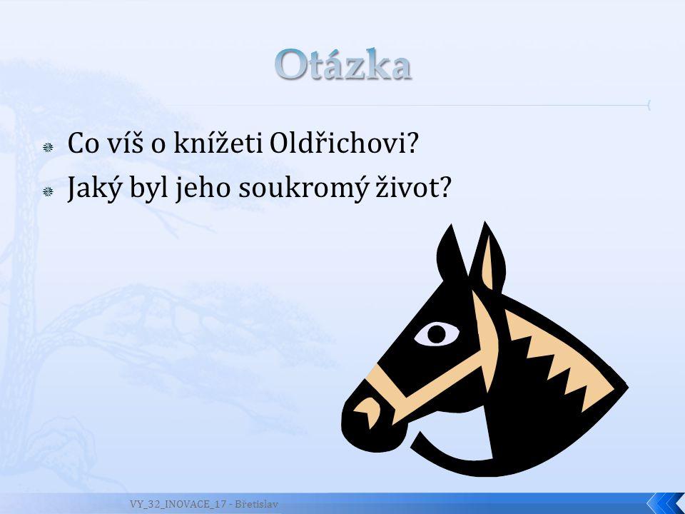  Co víš o knížeti Oldřichovi?  Jaký byl jeho soukromý život? VY_32_INOVACE_17 - Břetislav