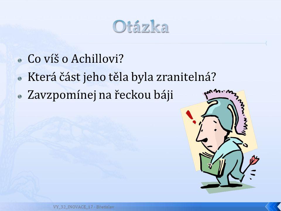  Co víš o Achillovi?  Která část jeho těla byla zranitelná?  Zavzpomínej na řeckou báji VY_32_INOVACE_17 - Břetislav