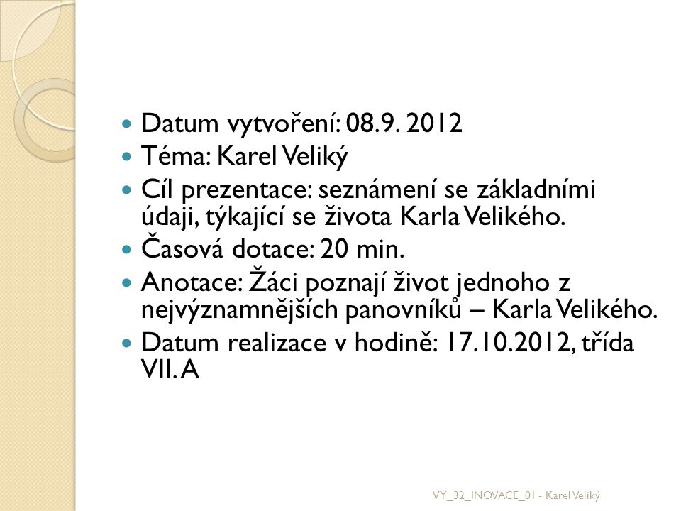 Datum vytvoření: 08.9. 2012 Téma: Karel Veliký Cíl prezentace: seznámení se základními údaji, týkající se života Karla Velikého. Časová dotace: 20 min