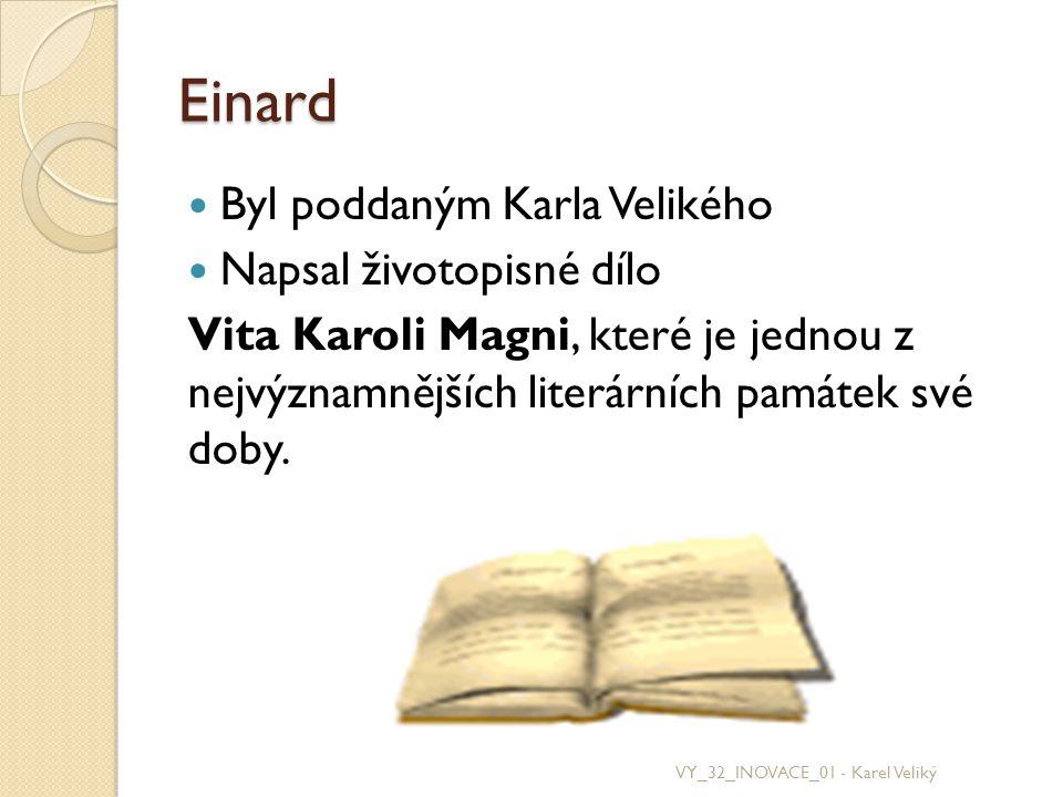 Einard Byl poddaným Karla Velikého Napsal životopisné dílo Vita Karoli Magni, které je jednou z nejvýznamnějších literárních památek své doby. VY_32_I