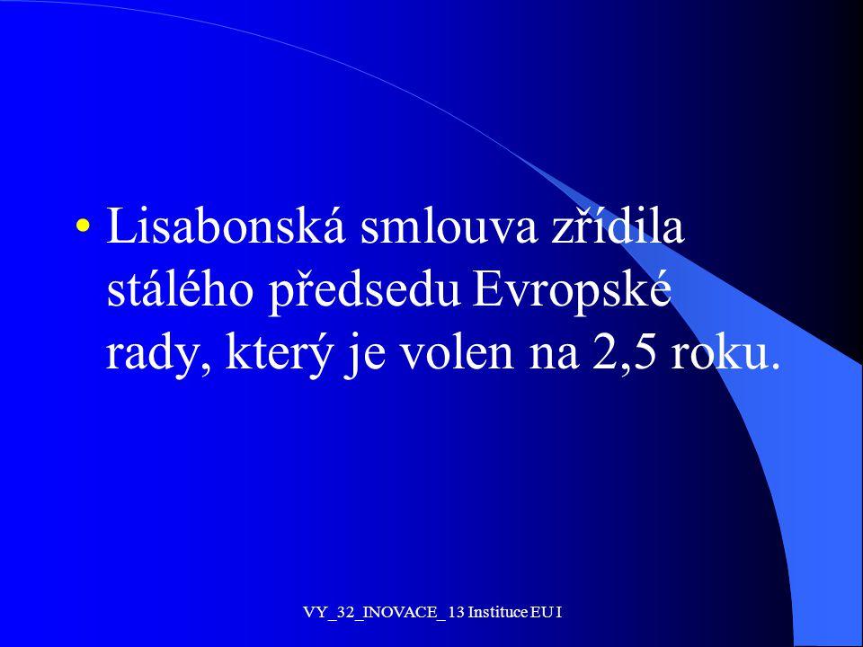 Lisabonská smlouva zřídila stálého předsedu Evropské rady, který je volen na 2,5 roku. VY_32_INOVACE_ 13 Instituce EU I