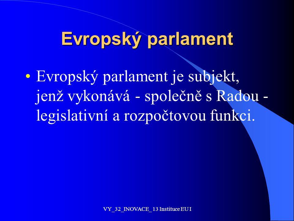 Evropský parlament Evropský parlament je subjekt, jenž vykonává - společně s Radou - legislativní a rozpočtovou funkci. VY_32_INOVACE_ 13 Instituce EU