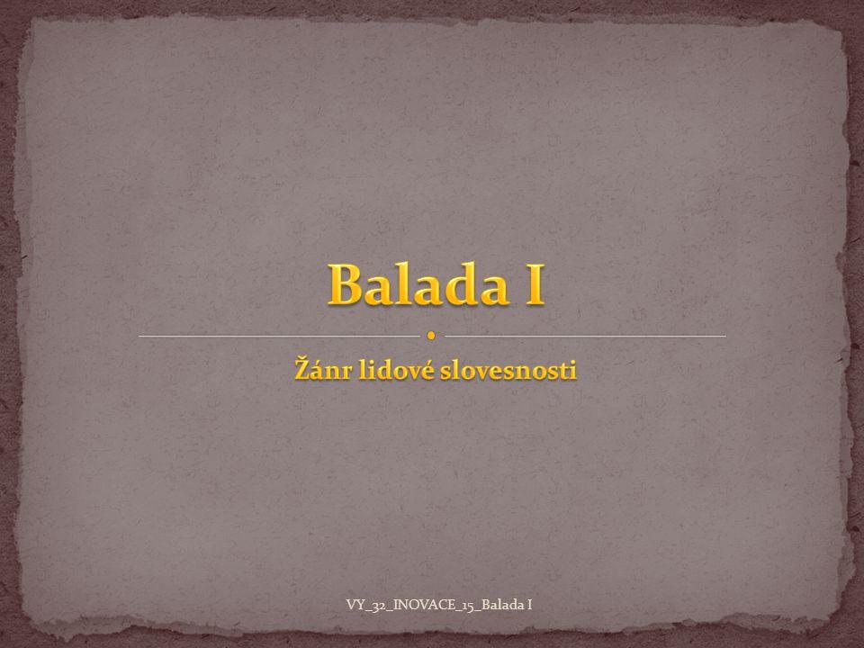 Jan Neruda Dědova mísa Jan Neruda Dědova mísa Jiří Wolker Balada o očích topičových Balada o nenarozeném dítěti Petr Bezruč Maryčka Magdónova Kantor Halfar VY_32_INOVACE_15_Balada I