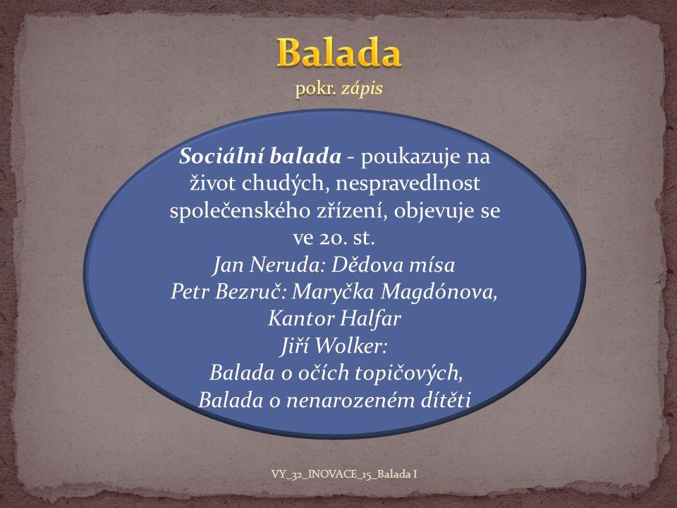 Sociální balada - poukazuje na život chudých, nespravedlnost společenského zřízení, objevuje se ve 20. st. Jan Neruda: Dědova mísa Petr Bezruč: Maryčk