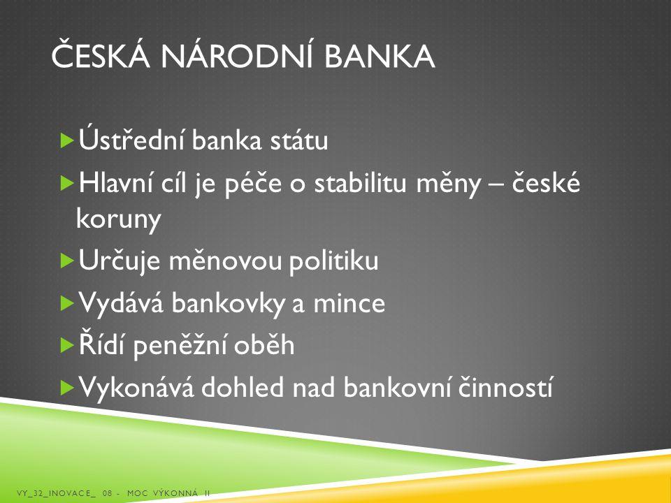ČESKÁ NÁRODNÍ BANKA  Ústřední banka státu  Hlavní cíl je péče o stabilitu měny – české koruny  Určuje měnovou politiku  Vydává bankovky a mince 