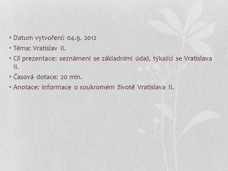 Datum vytvoření: 04.9. 2012 Téma: Vratislav II. Cíl prezentace: seznámení se základními údaji, týkající se Vratislava II. Časová dotace: 20 min. Anota