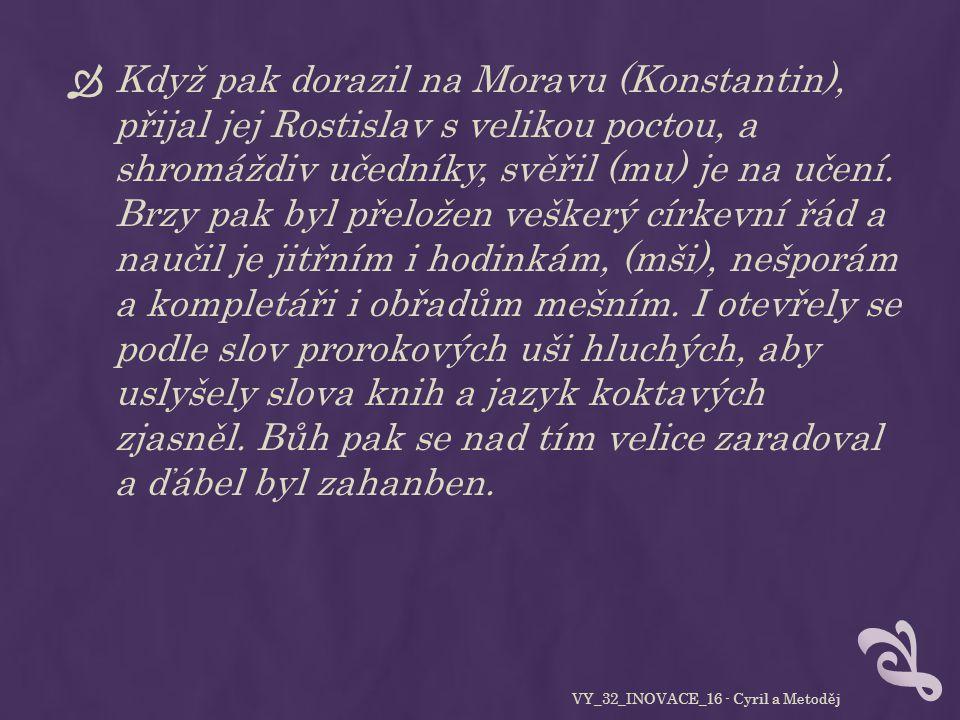  Když pak dorazil na Moravu (Konstantin), přijal jej Rostislav s velikou poctou, a shromáždiv učedníky, svěřil (mu) je na učení.