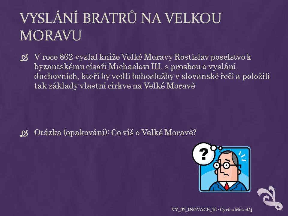 VYSLÁNÍ BRATRŮ NA VELKOU MORAVU  V roce 862 vyslal kníže Velké Moravy Rostislav poselstvo k byzantskému císaři Michaelovi III.