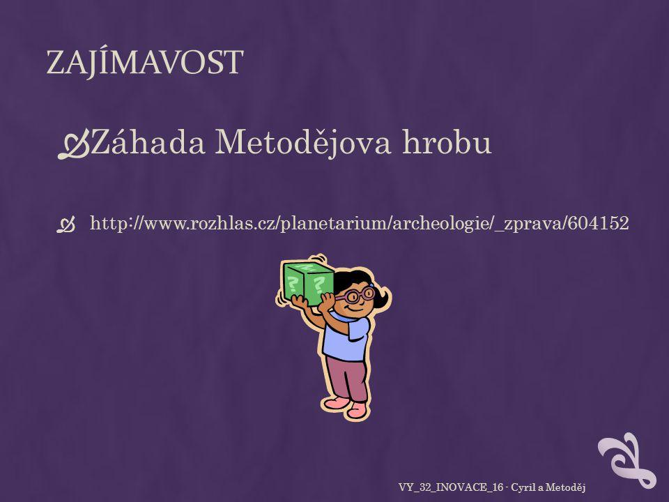 ZAJÍMAVOST  Záhada Metodějova hrobu  http://www.rozhlas.cz/planetarium/archeologie/_zprava/604152 VY_32_INOVACE_16 - Cyril a Metoděj