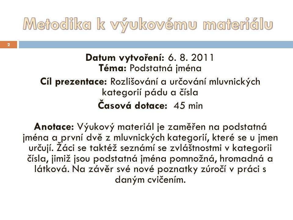 2 Datum vytvoření: 6. 8. 2011 Téma: Podstatná jména Cíl prezentace: Rozlišování a určování mluvnických kategorií pádu a čísla Časová dotace: 45 min An