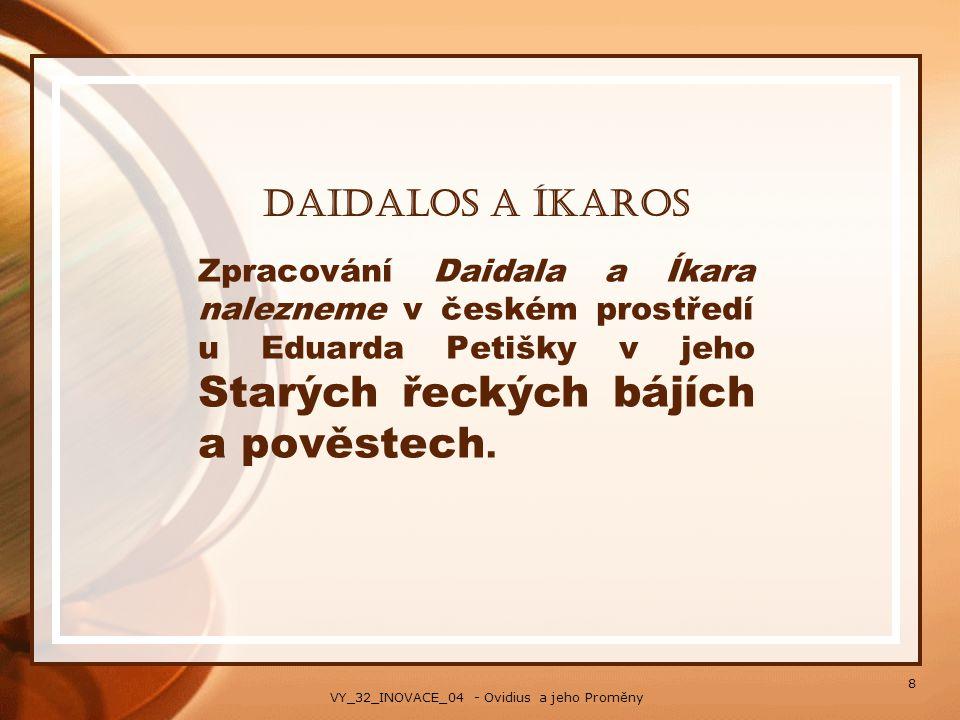 Daidalos a Íkaros Zpracování Daidala a Íkara nalezneme v českém prostředí u Eduarda Petišky v jeho Starých řeckých bájích a pověstech. 8 VY_32_INOVACE