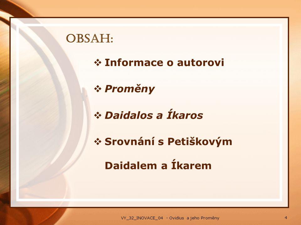 Obsah:  Informace o autorovi  Proměny  Daidalos a Íkaros  Srovnání s Petiškovým Daidalem a Íkarem 4 VY_32_INOVACE_04 - Ovidius a jeho Proměny