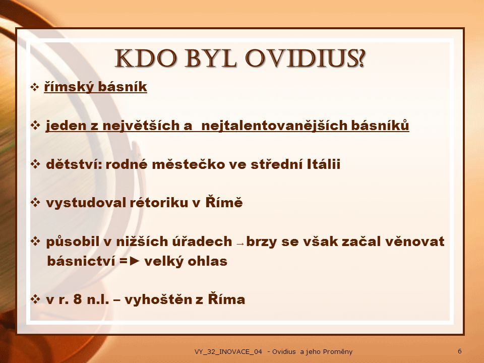 Kdo byl Ovidius?  římský básník  jeden z největších a nejtalentovanějších básníků  dětství: rodné městečko ve střední Itálii  vystudoval rétoriku