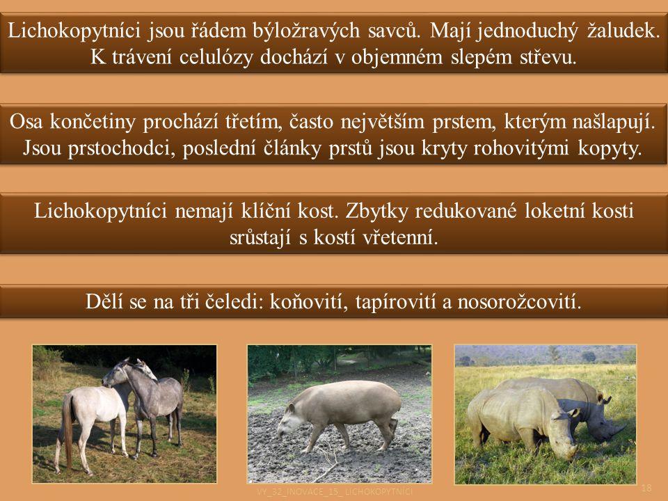 18 Lichokopytníci nemají klíční kost. Zbytky redukované loketní kosti srůstají s kostí vřetenní. Dělí se na tři čeledi: koňovití, tapírovití a nosorož