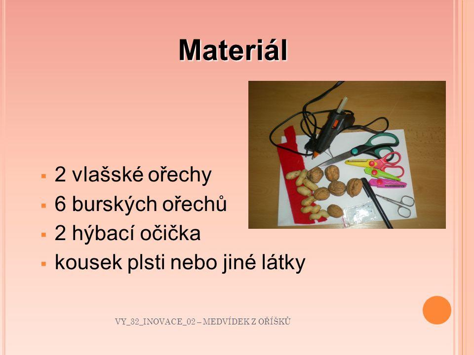Materiál  2 vlašské ořechy  6 burských ořechů  2 hýbací očička  kousek plsti nebo jiné látky VY_32_INOVACE_02 – MEDVÍDEK Z OŘÍŠKŮ