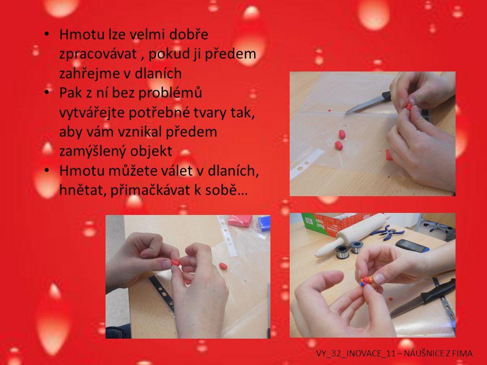 Hmotu lze velmi dobře zpracovávat, pokud ji předem zahřejme v dlaních Pak z ní bez problémů vytvářejte potřebné tvary tak, aby vám vznikal předem zamýšlený objekt Hmotu můžete válet v dlaních, hnětat, přimačkávat k sobě… VY_32_INOVACE_11 – NÁUŠNICE Z FIMA