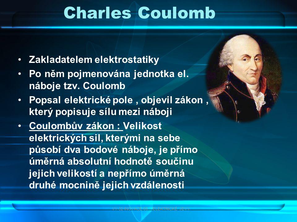 Charles Coulomb Zakladatelem elektrostatiky Po něm pojmenována jednotka el. náboje tzv. Coulomb Popsal elektrické pole, objevil zákon, který popisuje