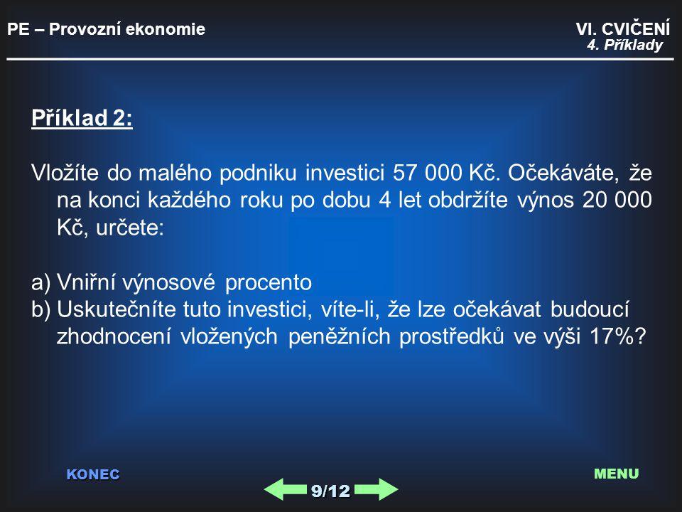 PE – Provozní ekonomie VI. CVIČENÍ _________________________________________ KONEC 9/12 MENU 4. Příklady Příklad 2: Vložíte do malého podniku investic