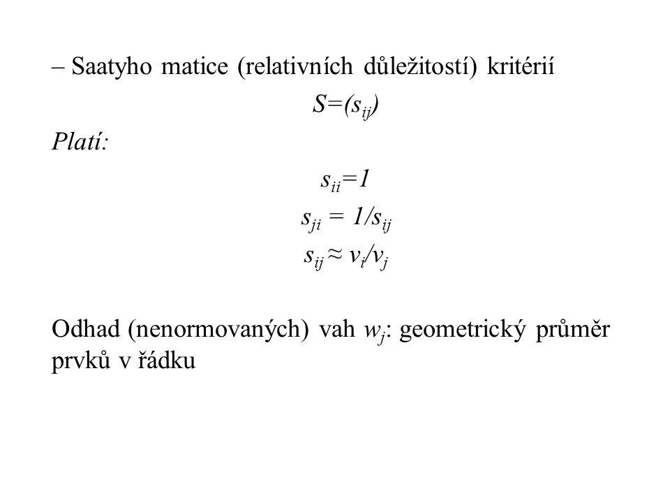 – Saatyho matice (relativních důležitostí) kritérií S=(s ij ) Platí: s ii =1 s ji = 1/s ij s ij ≈ v i /v j Odhad (nenormovaných) vah w j : geometrický průměr prvků v řádku
