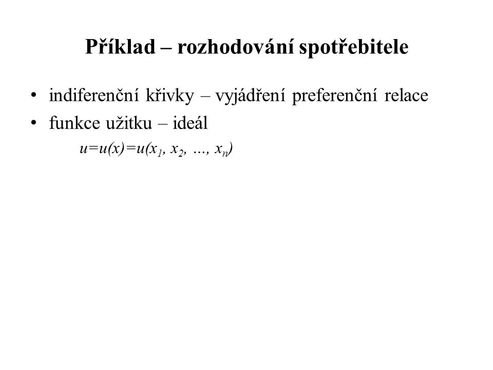 Příklad – rozhodování spotřebitele indiferenční křivky – vyjádření preferenční relace funkce užitku – ideál u=u(x)=u(x 1, x 2, …, x n )