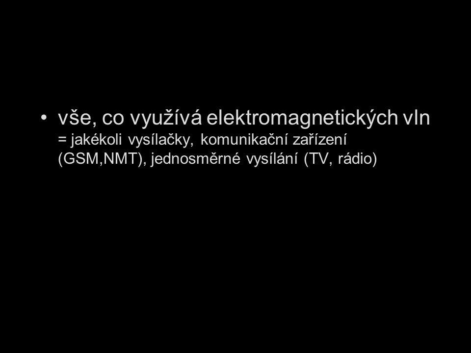 vše, co využívá elektromagnetických vln = jakékoli vysílačky, komunikační zařízení (GSM,NMT), jednosměrné vysílání (TV, rádio)