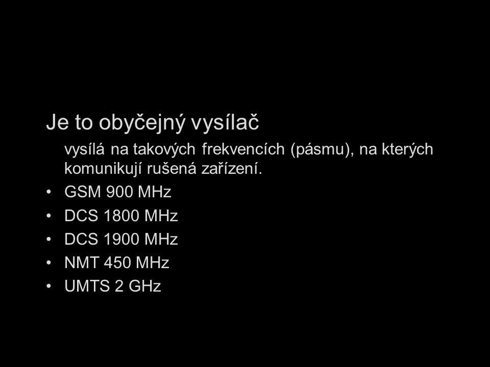 Je to obyčejný vysílač vysílá na takových frekvencích (pásmu), na kterých komunikují rušená zařízení. GSM 900 MHz DCS 1800 MHz DCS 1900 MHz NMT 450 MH