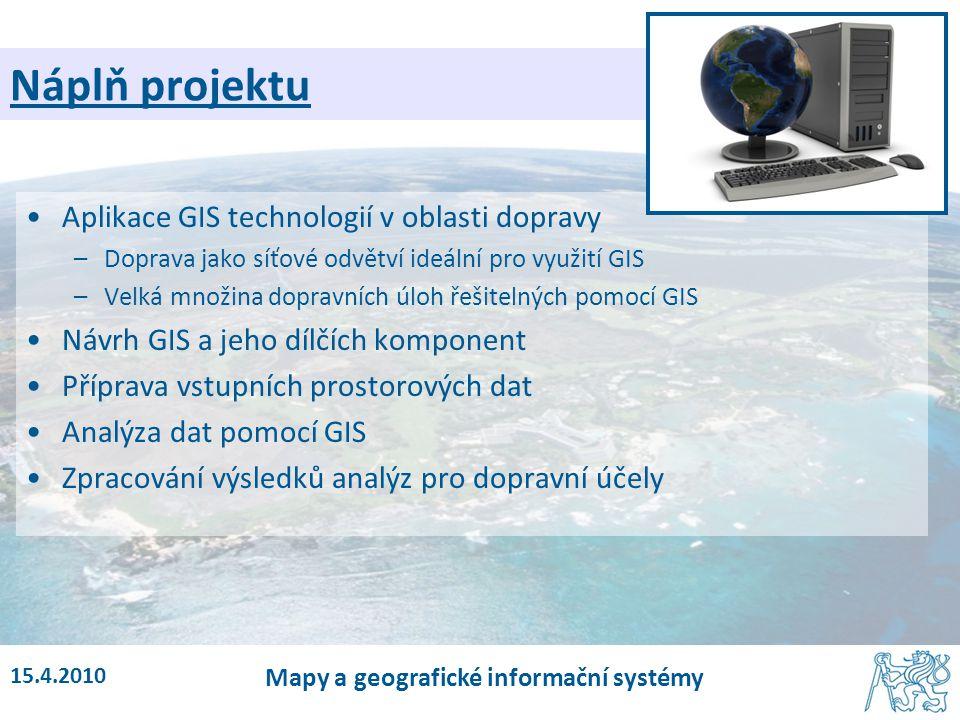 15.4.2010 Mapy a geografické informační systémy Náplň projektu Aplikace GIS technologií v oblasti dopravy –Doprava jako síťové odvětví ideální pro vyu
