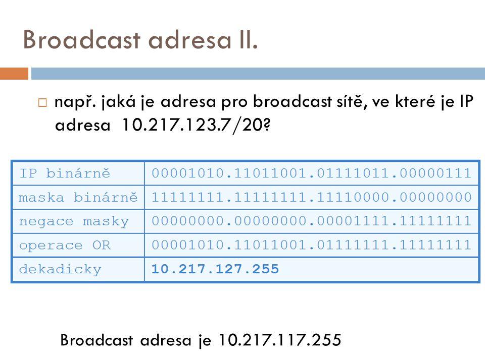 Broadcast adresa II.  např. jaká je adresa pro broadcast sítě, ve které je IP adresa 10.217.123.7/20? Broadcast adresa je 10.217.117.255