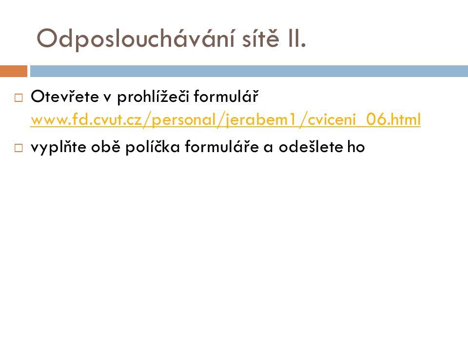 Odposlouchávání sítě II.  Otevřete v prohlížeči formulář www.fd.cvut.cz/personal/jerabem1/cviceni_06.html www.fd.cvut.cz/personal/jerabem1/cviceni_06