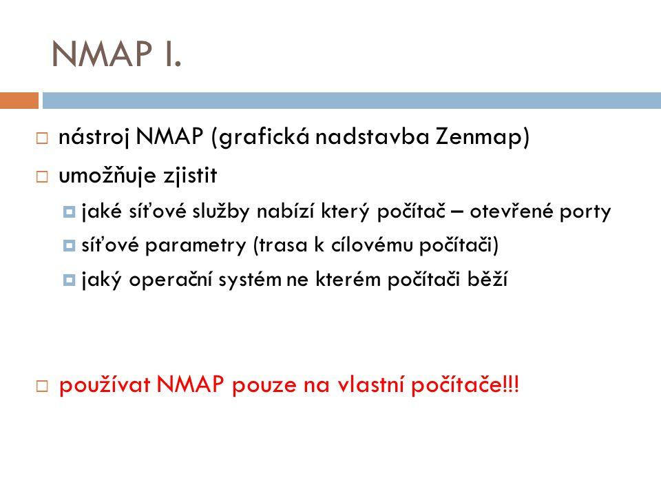 NMAP I.  nástroj NMAP (grafická nadstavba Zenmap)  umožňuje zjistit  jaké síťové služby nabízí který počítač – otevřené porty  síťové parametry (t