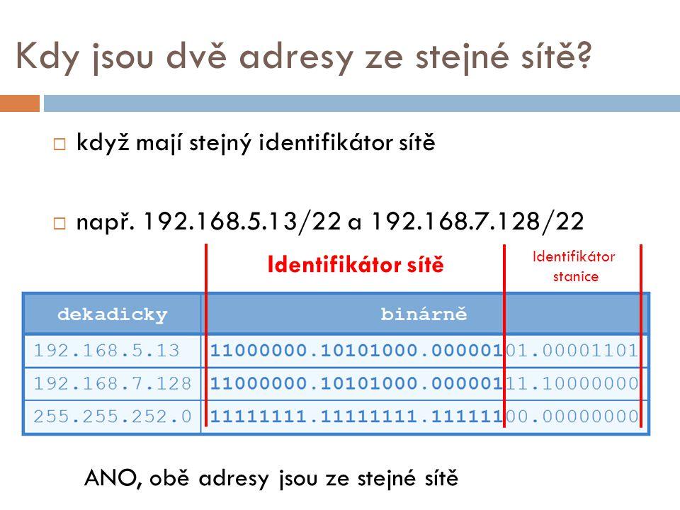 Kdy jsou dvě adresy ze stejné sítě?  když mají stejný identifikátor sítě  např. 192.168.5.13/22 a 192.168.7.128/22 Identifikátor sítě Identifikátor