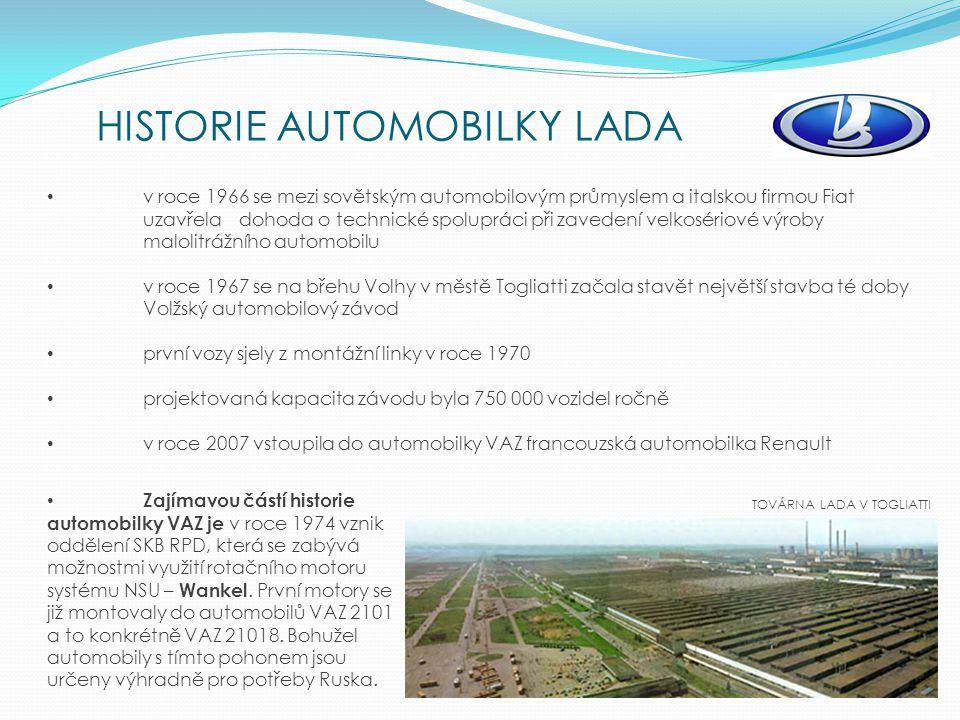 HISTORIE AUTOMOBILKY LADA TOVÁRNA LADA V TOGLIATTI v roce 1966 se mezi sovětským automobilovým průmyslem a italskou firmou Fiat uzavřela dohoda o technické spolupráci při zavedení velkosériové výroby malolitrážního automobilu v roce 1967 se na břehu Volhy v městě Togliatti začala stavět největší stavba té doby Volžský automobilový závod první vozy sjely z montážní linky v roce 1970 projektovaná kapacita závodu byla 750 000 vozidel ročně v roce 2007 vstoupila do automobilky VAZ francouzská automobilka Renault Zajímavou částí historie automobilky VAZ je v roce 1974 vznik oddělení SKB RPD, která se zabývá možnostmi využití rotačního motoru systému NSU – Wankel.