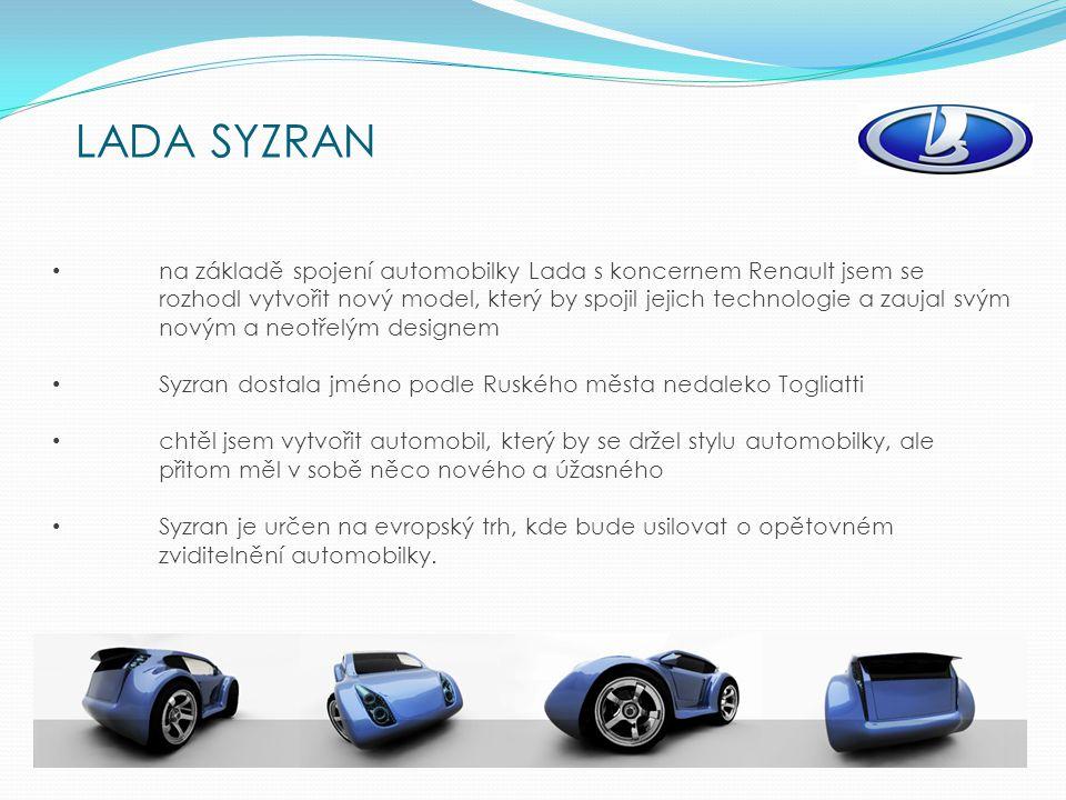 LADA SYZRAN na základě spojení automobilky Lada s koncernem Renault jsem se rozhodl vytvořit nový model, který by spojil jejich technologie a zaujal svým novým a neotřelým designem Syzran dostala jméno podle Ruského města nedaleko Togliatti chtěl jsem vytvořit automobil, který by se držel stylu automobilky, ale přitom měl v sobě něco nového a úžasného Syzran je určen na evropský trh, kde bude usilovat o opětovném zviditelnění automobilky.