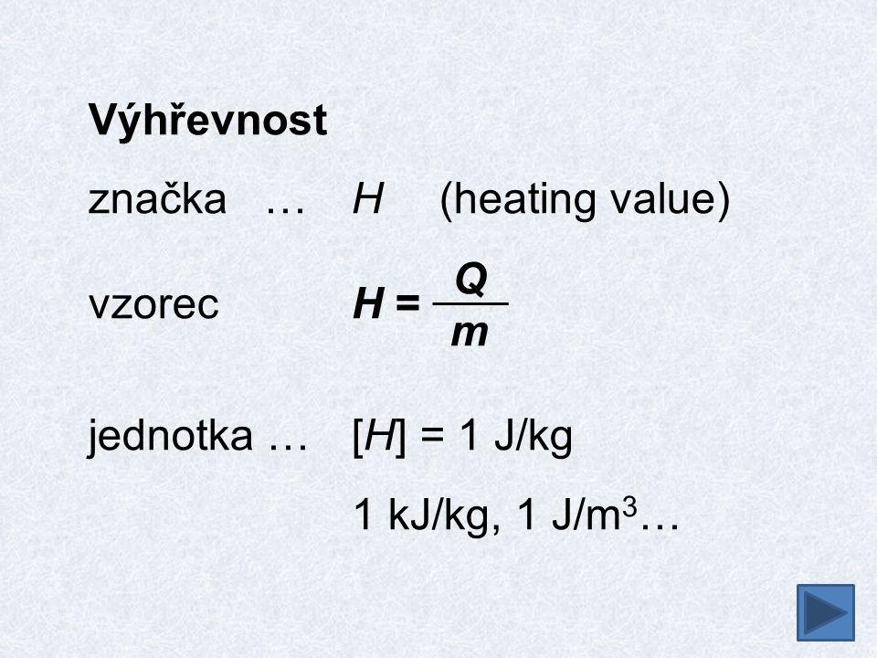 Výhřevnost značka…H (heating value) vzorecH = jednotka …[H] = 1 J/kg 1 kJ/kg, 1 J/m 3 … QmQm