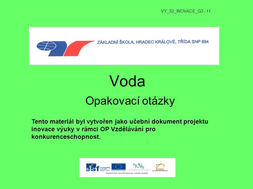 Voda Opakovací otázky VY_32_INOVACE_G3 - 11 Tento materiál byl vytvořen jako učební dokument projektu inovace výuky v rámci OP Vzdělávání pro konkuren
