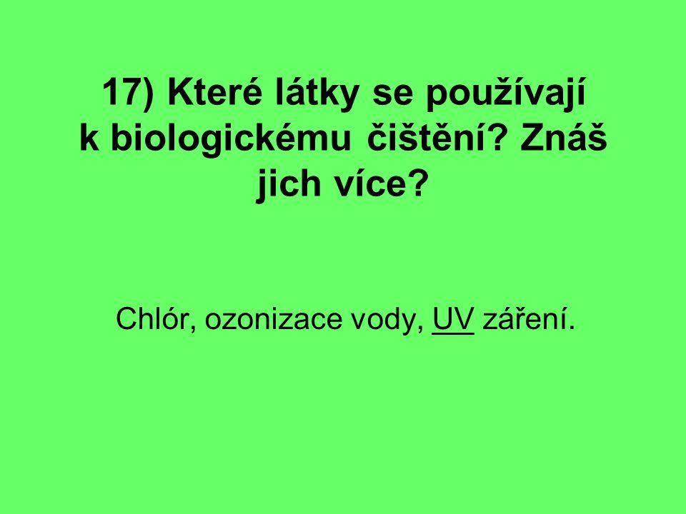 17) Které látky se používají k biologickému čištění? Znáš jich více? Chlór, ozonizace vody, UV záření.