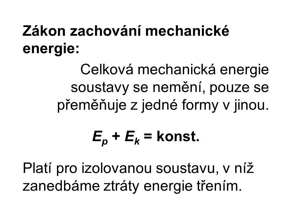 Zákon zachování mechanické energie: Celková mechanická energie soustavy se nemění, pouze se přeměňuje z jedné formy v jinou. E p + E k = konst. Platí