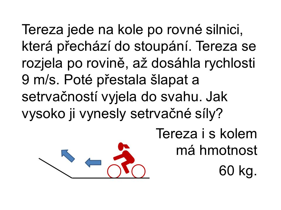 Tereza jede na kole po rovné silnici, která přechází do stoupání. Tereza se rozjela po rovině, až dosáhla rychlosti 9 m/s. Poté přestala šlapat a setr