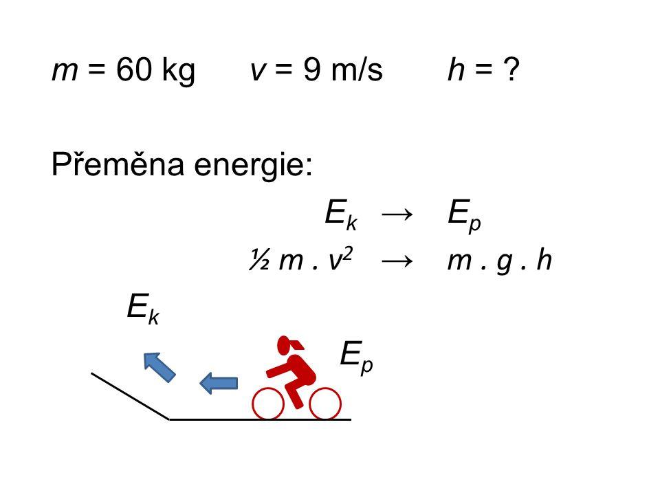 m = 60 kgv = 9 m/sh = ? Přeměna energie: E k → E p ½ m. v 2 → m. g. h E k E p