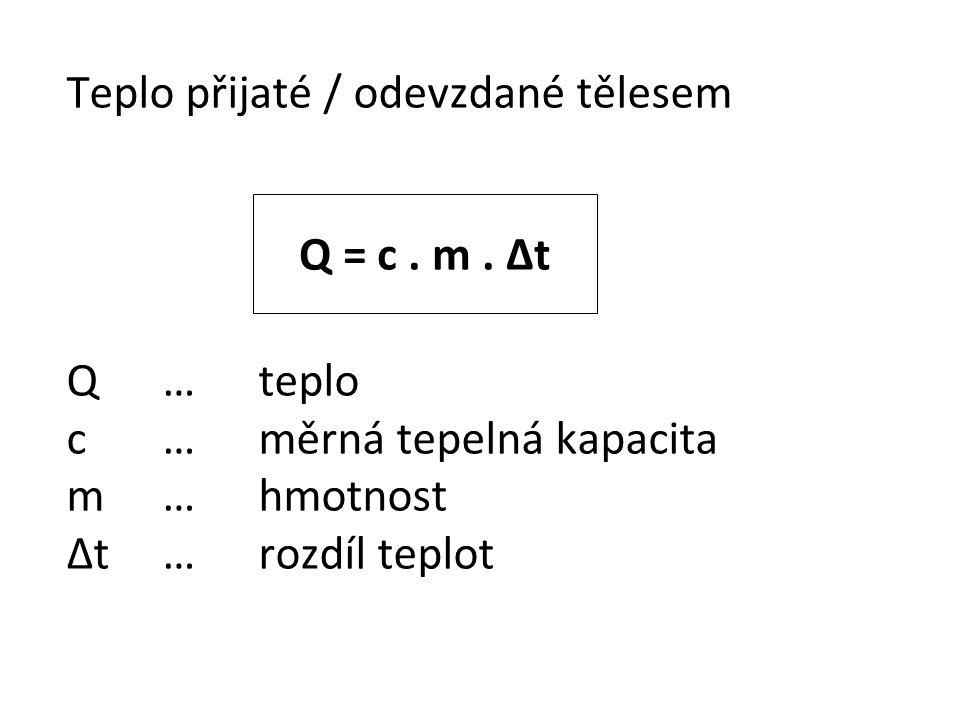 Teplo přijaté / odevzdané tělesem Q…teplo c…měrná tepelná kapacita m…hmotnost Δt…rozdíl teplot Q = c. m. Δt