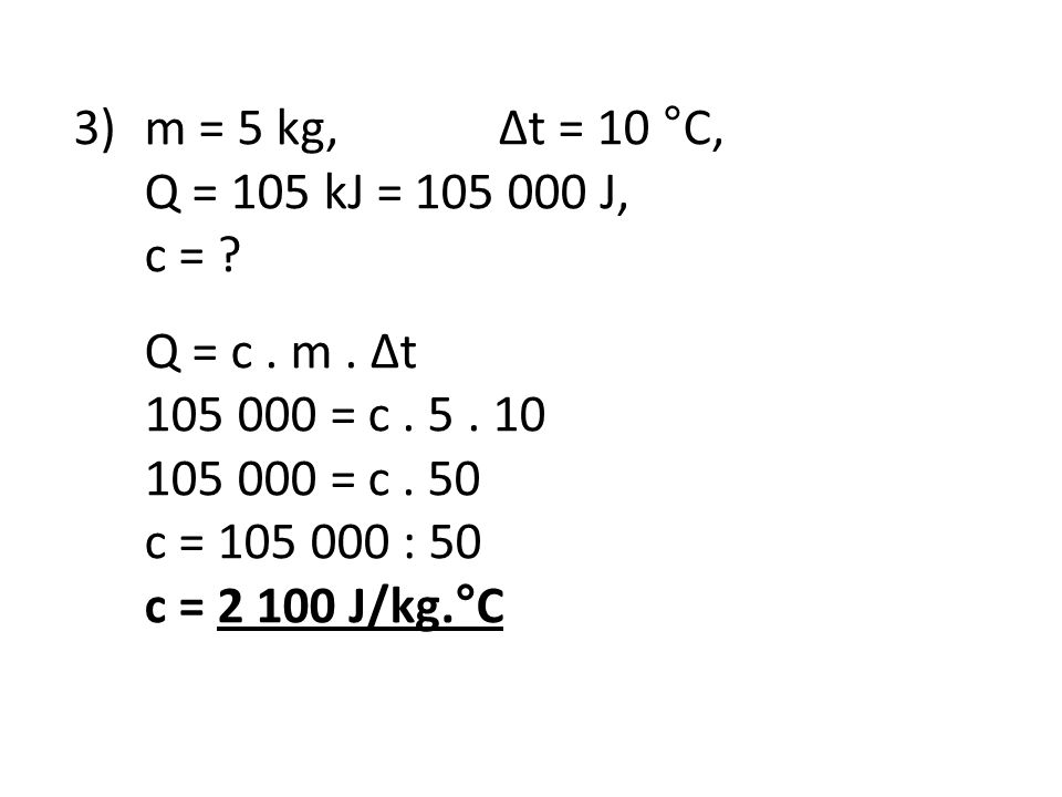 3)m = 5 kg, Δt = 10 °C, Q = 105 kJ = 105 000 J, c = ? Q = c. m. Δt 105 000 = c. 5. 10 105 000 = c. 50 c = 105 000 : 50 c = 2 100 J/kg.°C
