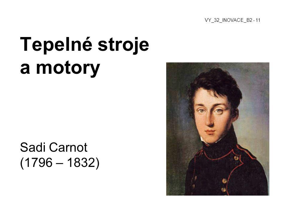Tepelné stroje a motory Sadi Carnot (1796 – 1832) VY_32_INOVACE_B2 - 11