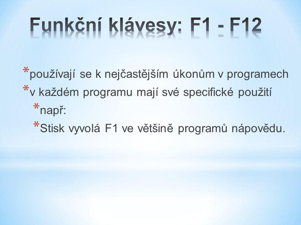 * používají se k nejčastějším úkonům v programech * v každém programu mají své specifické použití * např: * Stisk vyvolá F1 ve většině programů nápovědu.