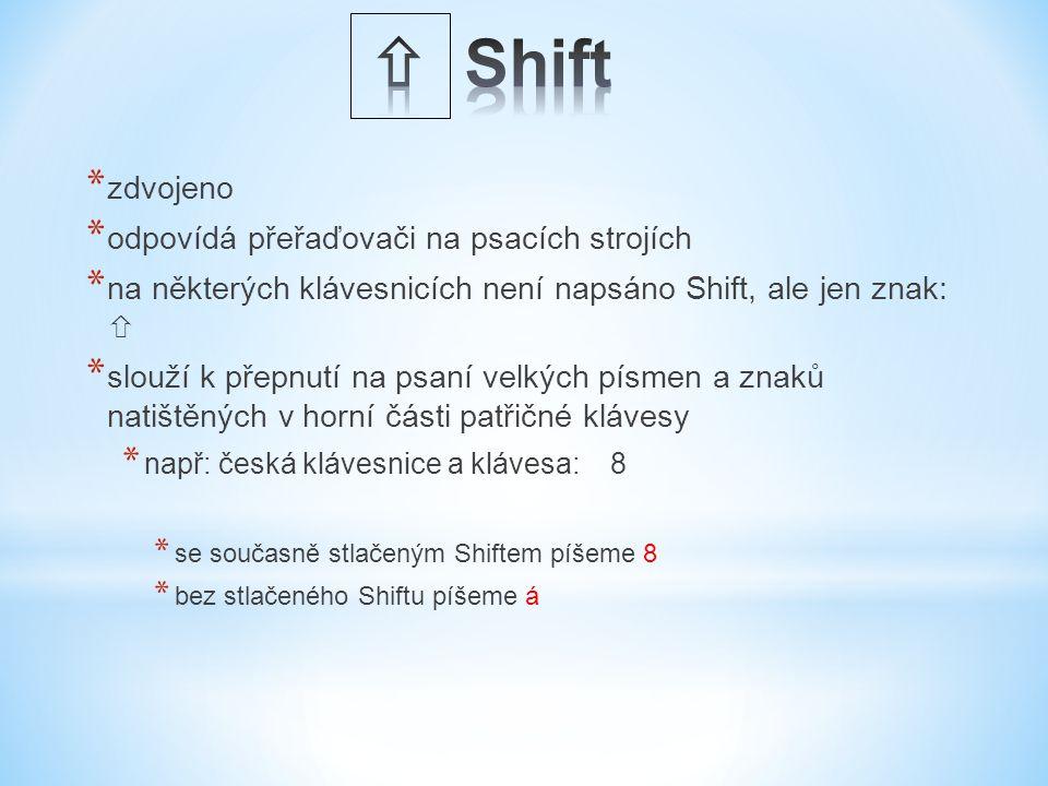 * zdvojeno * odpovídá přeřaďovači na psacích strojích * na některých klávesnicích není napsáno Shift, ale jen znak:  * slouží k přepnutí na psaní velkých písmen a znaků natištěných v horní části patřičné klávesy * např: česká klávesnice a klávesa: 8 * se současně stlačeným Shiftem píšeme 8 * bez stlačeného Shiftu píšeme á