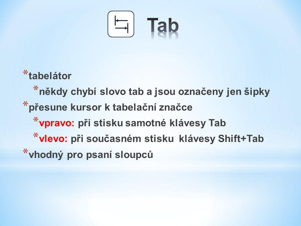 * tabelátor * někdy chybí slovo tab a jsou označeny jen šipky * přesune kursor k tabelační značce * vpravo: při stisku samotné klávesy Tab * vlevo: př