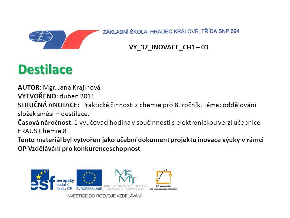 VY_32_INOVACE_CH1 – 03 Destilace AUTOR: Mgr. Jana Krajinová VYTVOŘENO: duben 2011 STRUČNÁ ANOTACE: Praktické činnosti z chemie pro 8. ročník. Téma: od