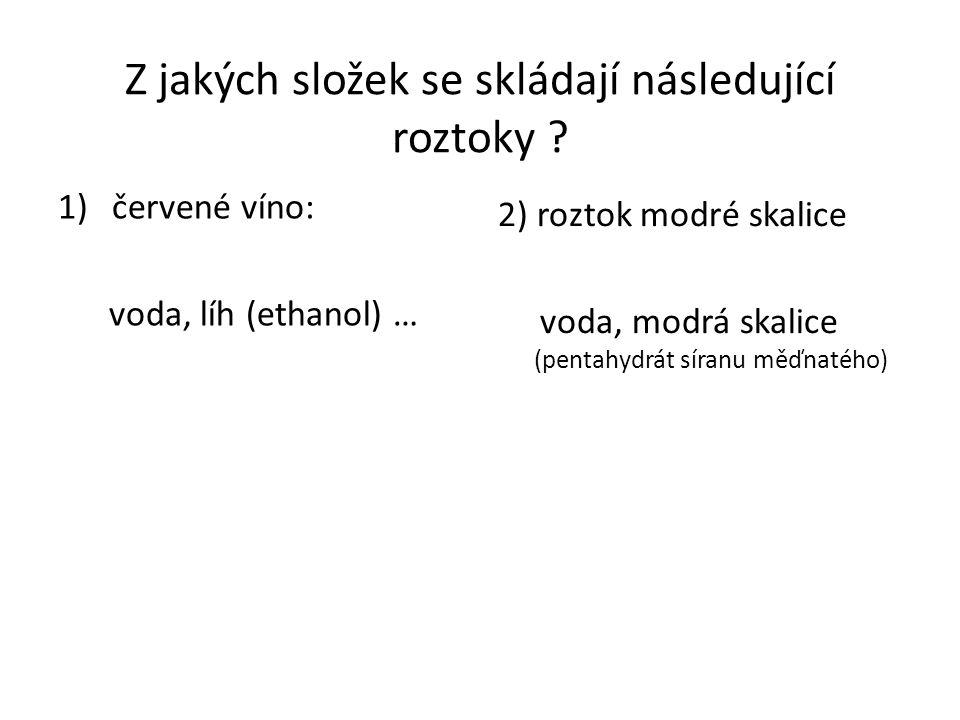 Z jakých složek se skládají následující roztoky ? 1)červené víno: voda, líh (ethanol) … 2) roztok modré skalice voda, modrá skalice (pentahydrát síran