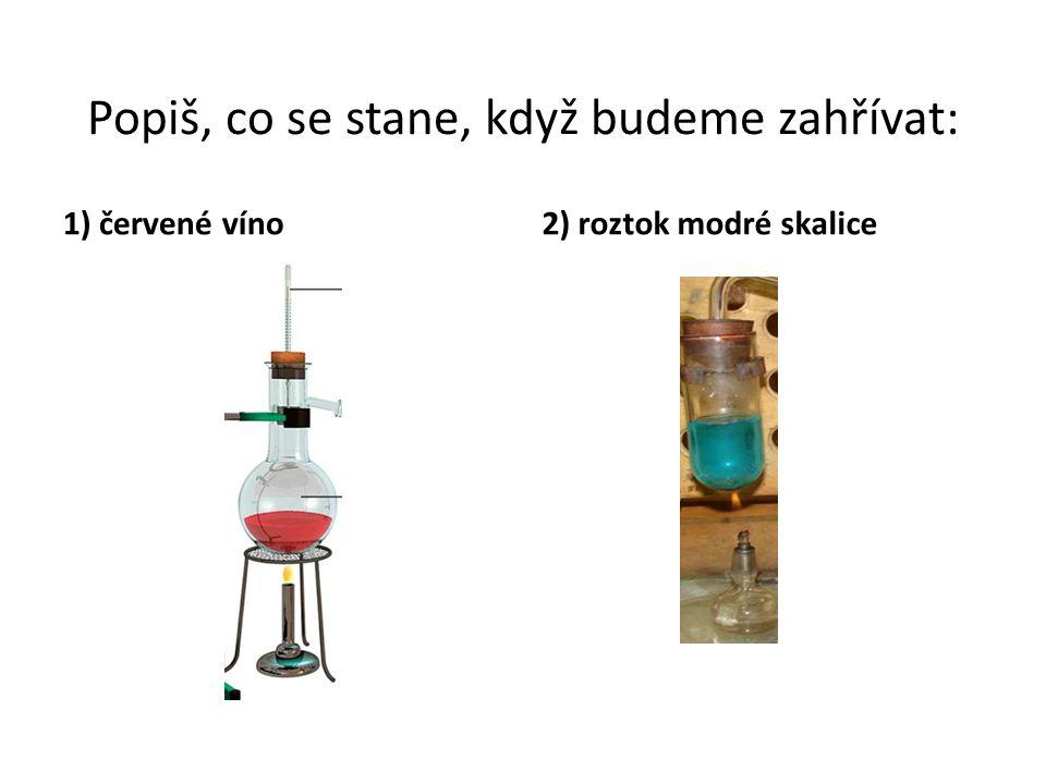 Popiš, co se stane, když budeme zahřívat: 1) červené víno2) roztok modré skalice